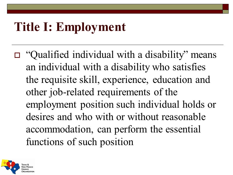 Title I: Employment  Qualified individual with a disability means an individual with a disability who satisfies the requisite skill, experience, education and other job-related requirements of the employment position such individual holds or desires and who with or without reasonable accommodation, can perform the essential functions of such position