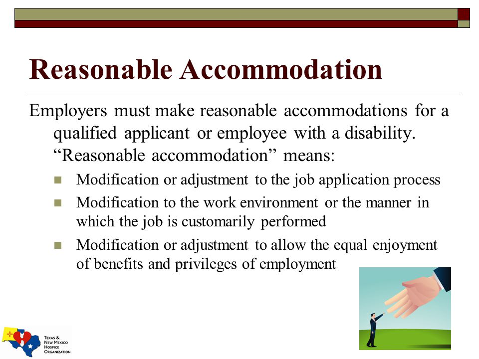 Reasonable Accommodation Employers must make reasonable accommodations for a qualified applicant or employee with a disability.