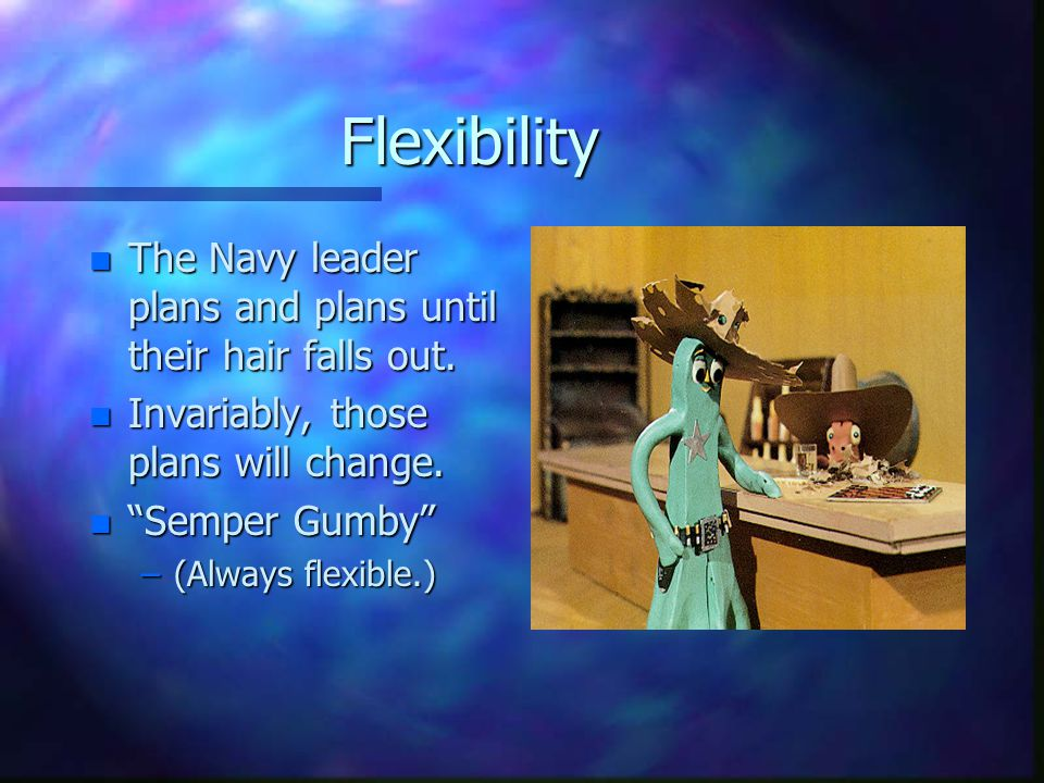 Flexibility n The Navy leader plans and plans until their hair falls out.