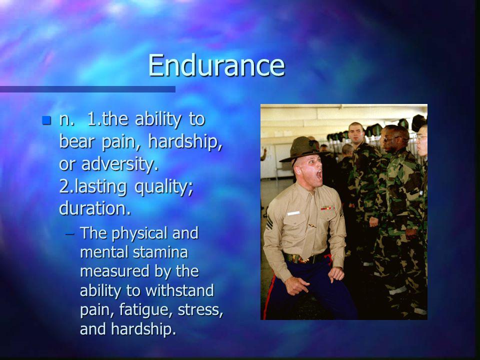 Endurance n n. 1.the ability to bear pain, hardship, or adversity.