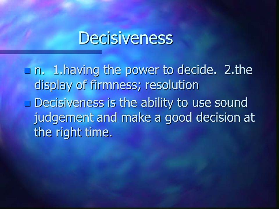 Decisiveness n n. 1.having the power to decide.