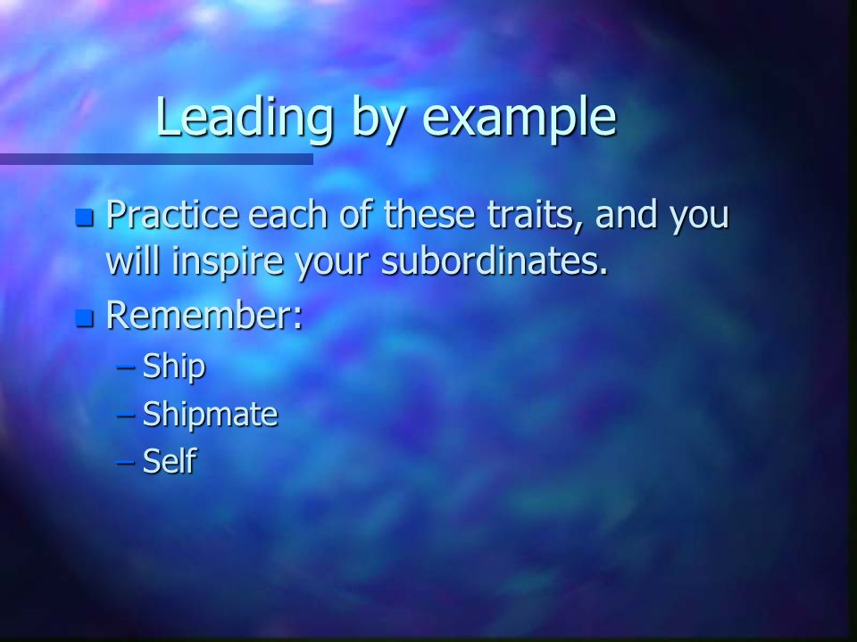 Leading by example n Practice each of these traits, and you will inspire your subordinates.