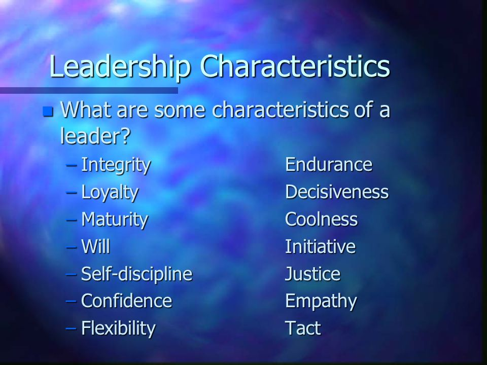 Leadership Characteristics n What are some characteristics of a leader.