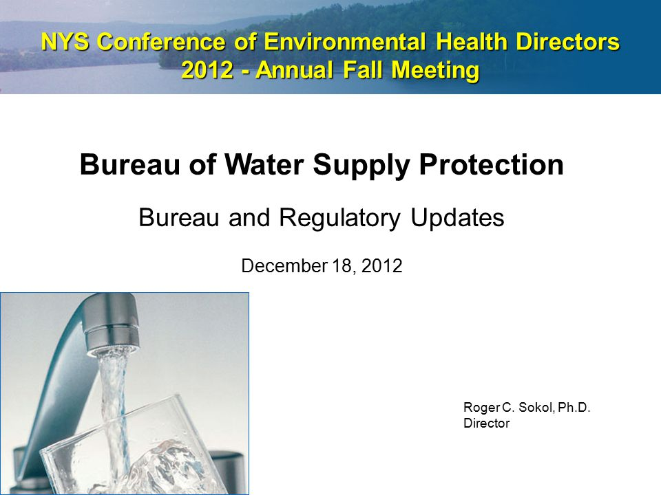 NYS Conference of Environmental Health Directors 2012 - Annual Fall Meeting Bureau of Water Supply Protection Bureau and Regulatory Updates December 1