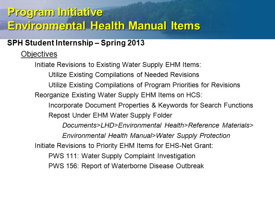 Program Initiative Environmental Health Manual Items SPH Student Internship – Spring 2013 Objectives Initiate Revisions to Existing Water Supply EHM Items: Utilize Existing Compilations of Needed Revisions Utilize Existing Compilations of Program Priorities for Revisions Reorganize Existing Water Supply EHM Items on HCS: Incorporate Document Properties & Keywords for Search Functions Repost Under EHM Water Supply Folder Documents>LHD>Environmental Health>Reference Materials> Environmental Health Manual>Water Supply Protection Initiate Revisions to Priority EHM Items for EHS-Net Grant: PWS 111: Water Supply Complaint Investigation PWS 156: Report of Waterborne Disease Outbreak