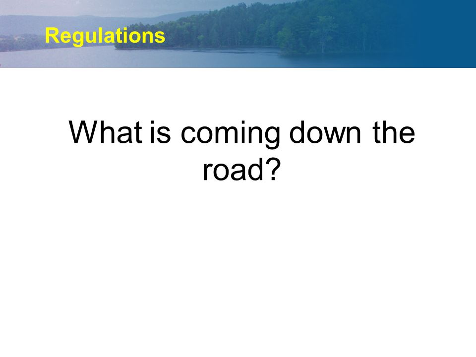 What is coming down the road? Regulations