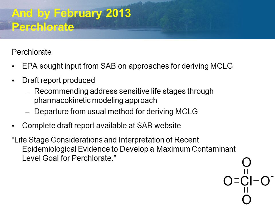 And by February 2013 Perchlorate Perchlorate EPA sought input from SAB on approaches for deriving MCLG Draft report produced – – Recommending address sensitive life stages through pharmacokinetic modeling approach – – Departure from usual method for deriving MCLG Complete draft report available at SAB website Life Stage Considerations and Interpretation of Recent Epidemiological Evidence to Develop a Maximum Contaminant Level Goal for Perchlorate.