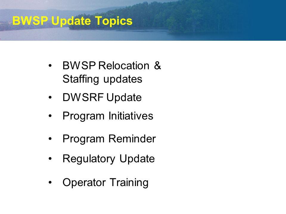 BWSP Update Topics BWSP Relocation & Staffing updates DWSRF Update Program Initiatives Program Reminder Regulatory Update Operator Training