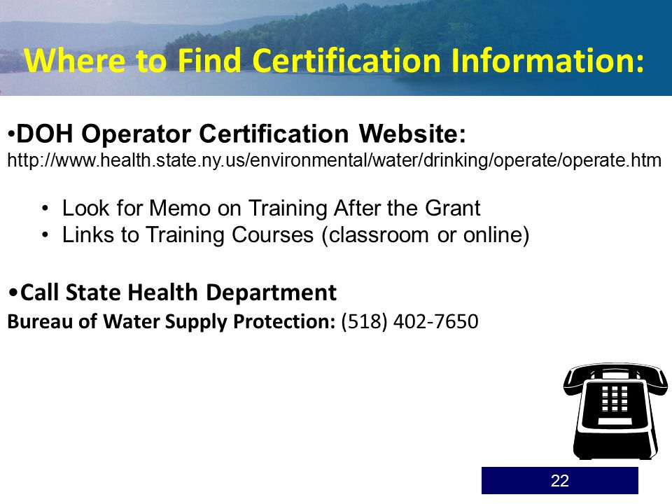 Look for Memo on Training After the Grant Links to Training Courses (classroom or online) DOH Operator Certification Website: http://www.health.state.ny.us/environmental/water/drinking/operate/operate.htm Where to Find Certification Information: Call State Health Department Bureau of Water Supply Protection: (518) 402-7650 22