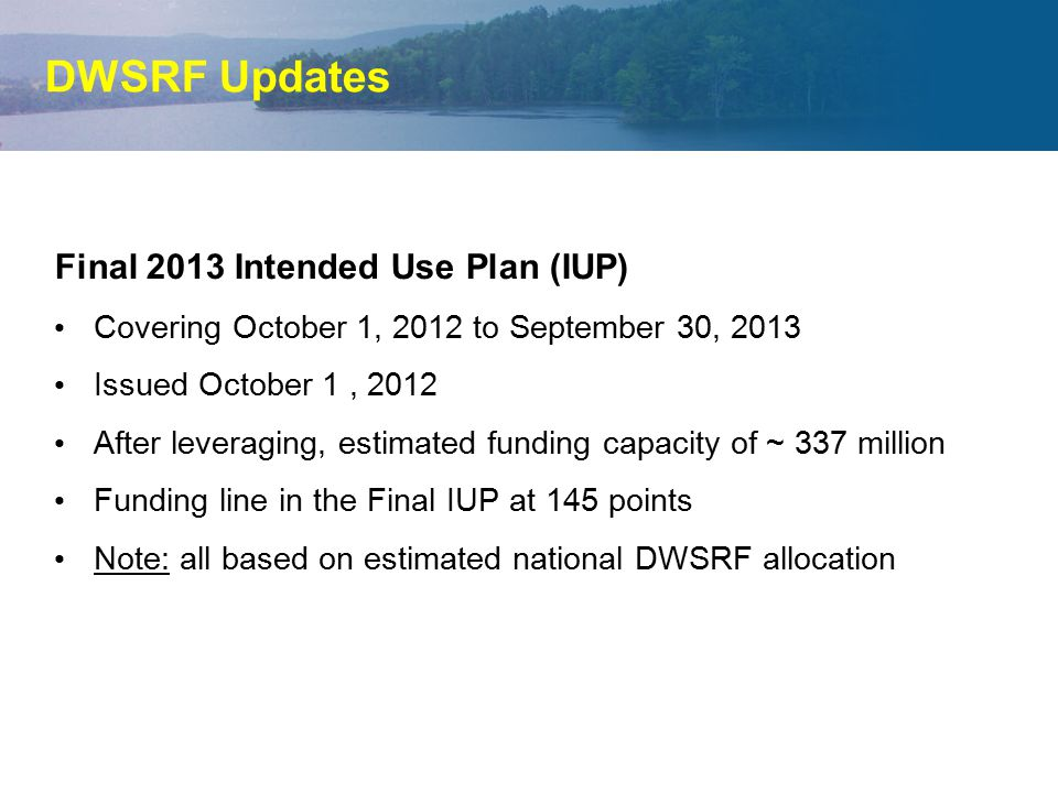DWSRF Updates Final 2013 Intended Use Plan (IUP) Covering October 1, 2012 to September 30, 2013 Issued October 1, 2012 After leveraging, estimated fun