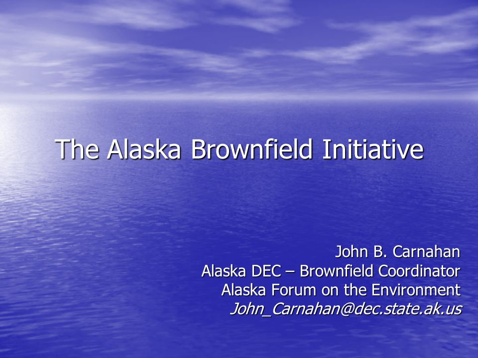 The Alaska Brownfield Initiative John B. Carnahan Alaska DEC – Brownfield Coordinator Alaska Forum on the Environment John_Carnahan@dec.state.ak.us