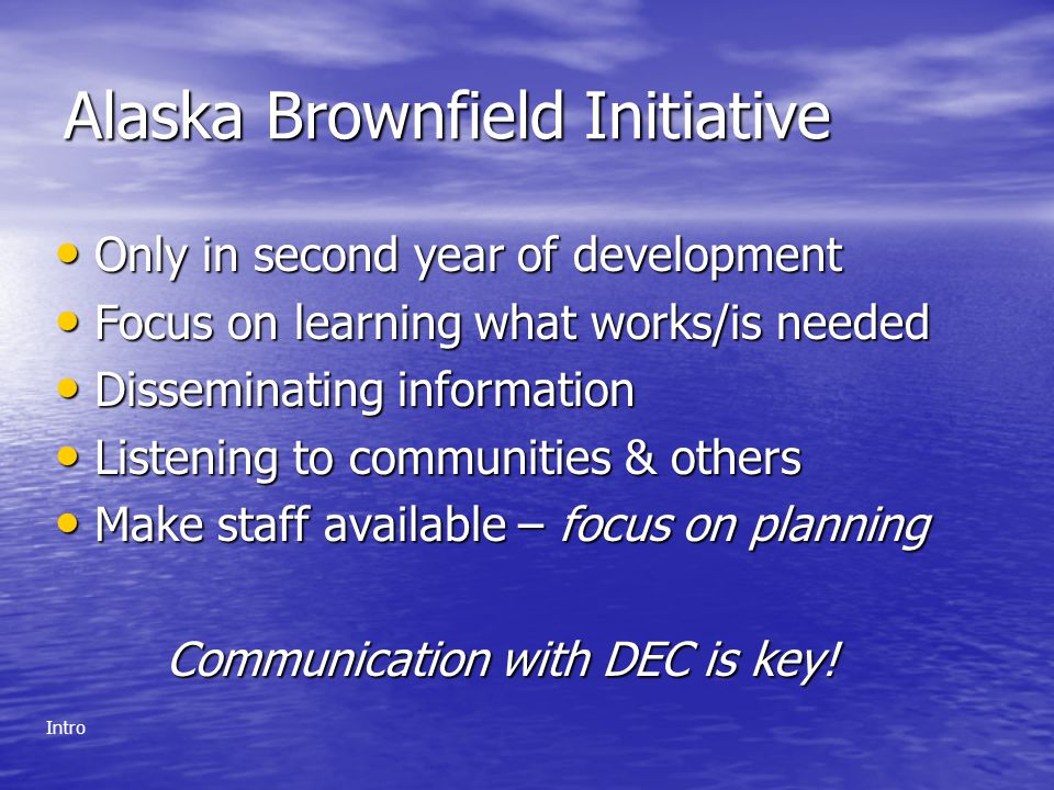 Alaska Brownfield Initiative Only in second year of development Only in second year of development Focus on learning what works/is needed Focus on learning what works/is needed Disseminating information Disseminating information Listening to communities & others Listening to communities & others Make staff available – focus on planning Make staff available – focus on planning Communication with DEC is key.