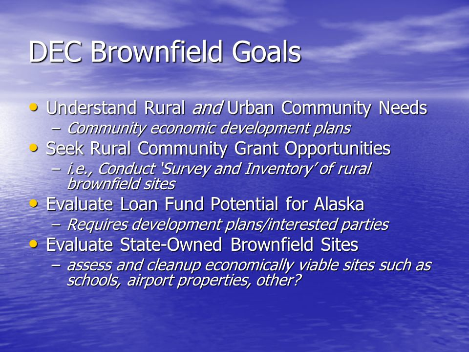 DEC Brownfield Goals Understand Rural and Urban Community Needs Understand Rural and Urban Community Needs –Community economic development plans Seek Rural Community Grant Opportunities Seek Rural Community Grant Opportunities –i.e., Conduct 'Survey and Inventory' of rural brownfield sites Evaluate Loan Fund Potential for Alaska Evaluate Loan Fund Potential for Alaska –Requires development plans/interested parties Evaluate State-Owned Brownfield Sites Evaluate State-Owned Brownfield Sites –assess and cleanup economically viable sites such as schools, airport properties, other?