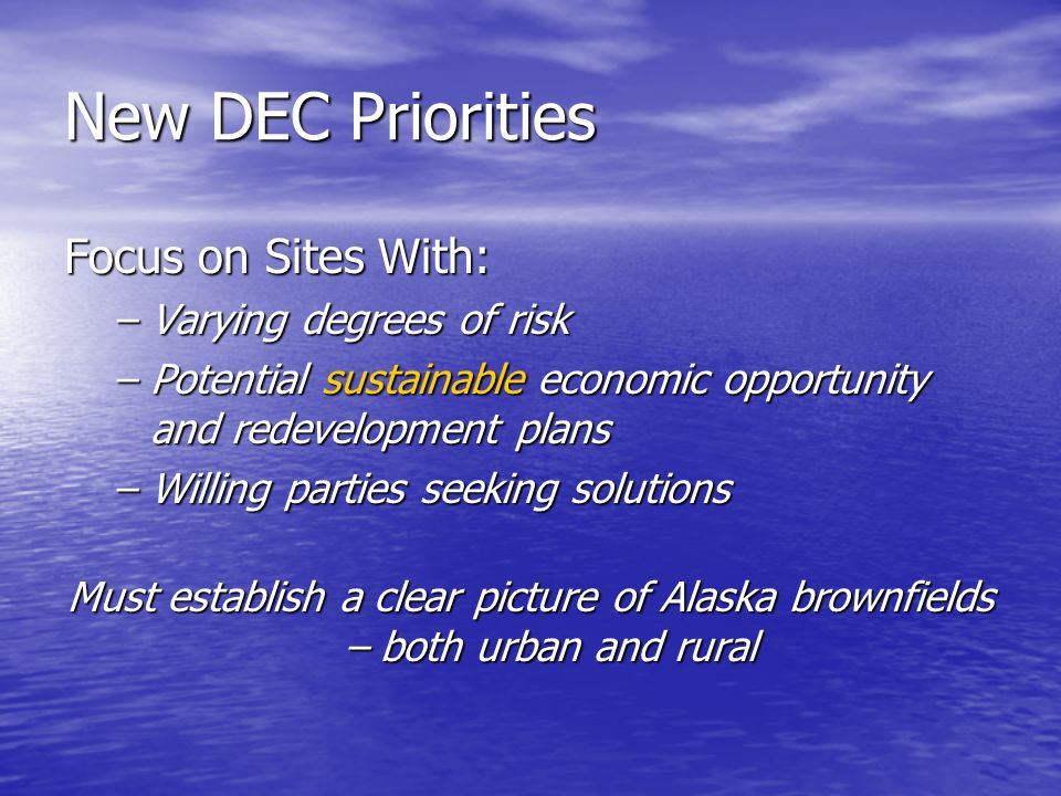 New DEC Priorities Focus on Sites With: –Varying degrees of risk –Potential sustainable economic opportunity and redevelopment plans –Willing parties seeking solutions Must establish a clear picture of Alaska brownfields – both urban and rural
