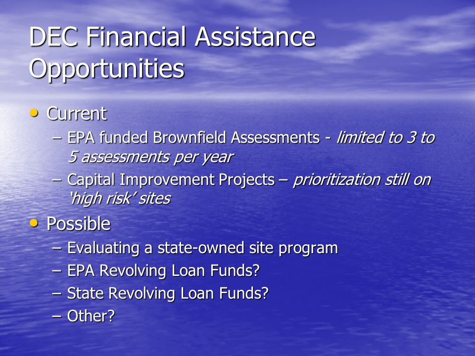 DEC Financial Assistance Opportunities Current Current –EPA funded Brownfield Assessments - limited to 3 to 5 assessments per year –Capital Improvement Projects – prioritization still on 'high risk' sites Possible Possible –Evaluating a state-owned site program –EPA Revolving Loan Funds.