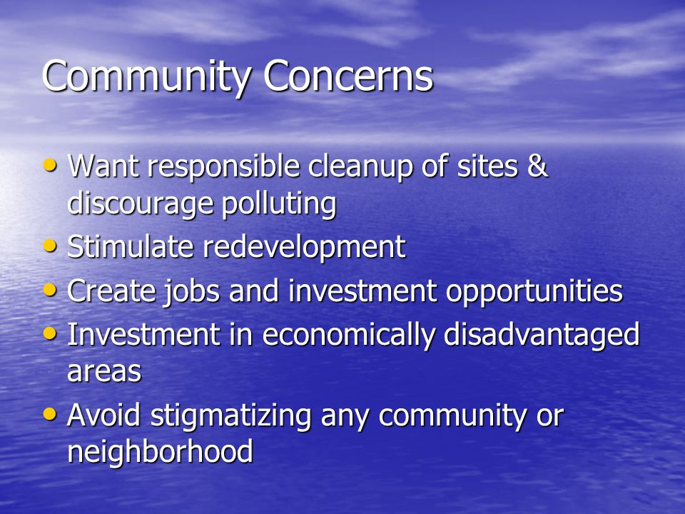 Community Concerns Want responsible cleanup of sites & discourage polluting Want responsible cleanup of sites & discourage polluting Stimulate redevelopment Stimulate redevelopment Create jobs and investment opportunities Create jobs and investment opportunities Investment in economically disadvantaged areas Investment in economically disadvantaged areas Avoid stigmatizing any community or neighborhood Avoid stigmatizing any community or neighborhood