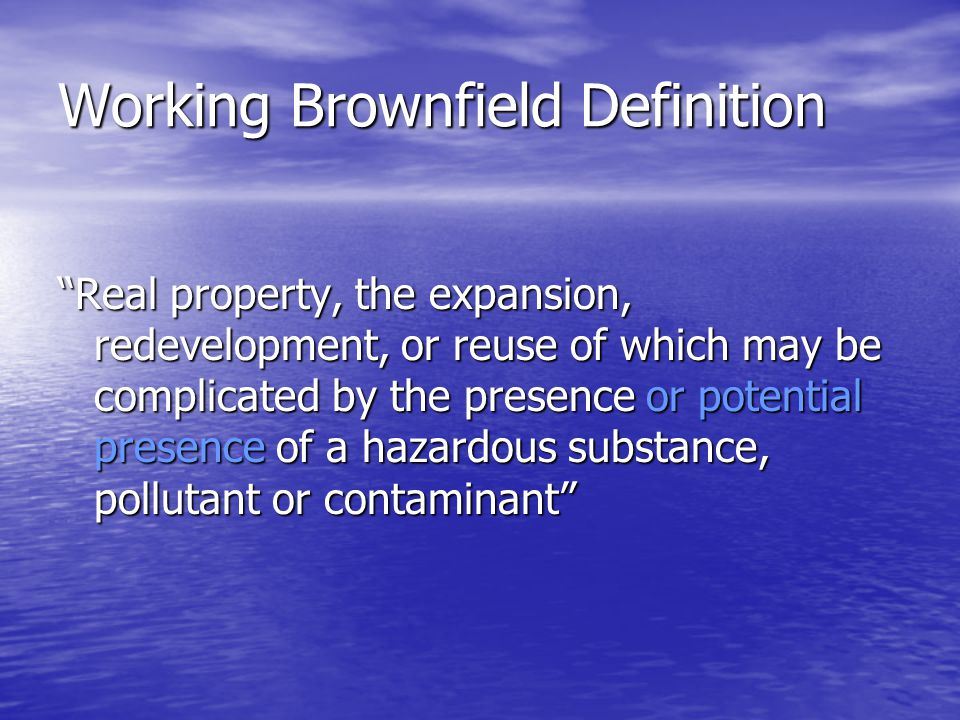 Working Brownfield Definition Real property, the expansion, redevelopment, or reuse of which may be complicated by the presence or potential presence of a hazardous substance, pollutant or contaminant