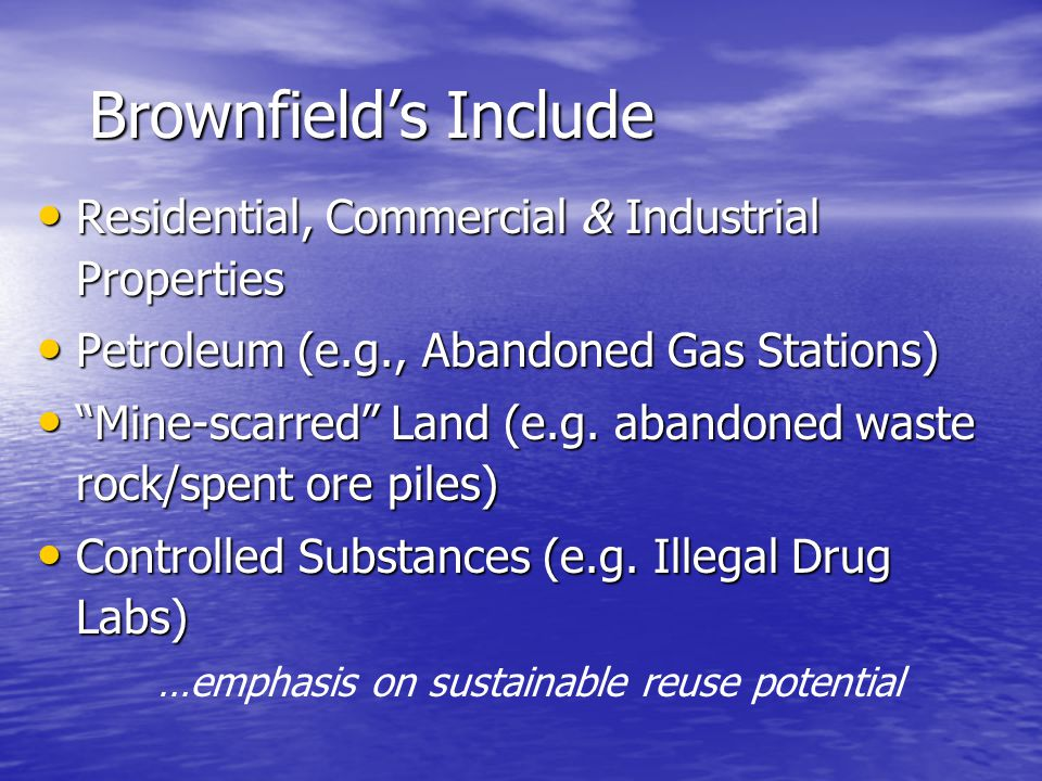 Brownfield's Include Residential, Commercial & Industrial Properties Residential, Commercial & Industrial Properties Petroleum (e.g., Abandoned Gas Stations) Petroleum (e.g., Abandoned Gas Stations) Mine-scarred Land (e.g.
