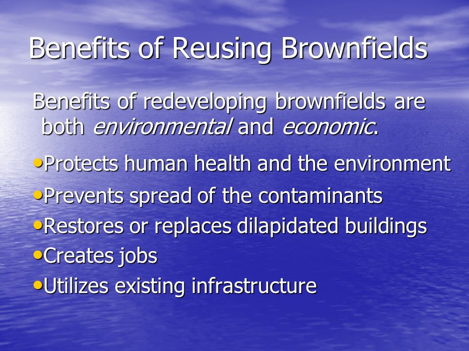 Benefits of Reusing Brownfields Benefits of redeveloping brownfields are both environmental and economic. Protects human health and the environment Pr