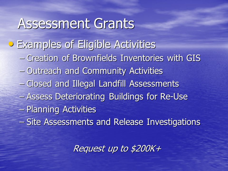 Assessment Grants Examples of Eligible Activities Examples of Eligible Activities –Creation of Brownfields Inventories with GIS –Outreach and Community Activities –Closed and Illegal Landfill Assessments –Assess Deteriorating Buildings for Re-Use –Planning Activities –Site Assessments and Release Investigations Request up to $200K+