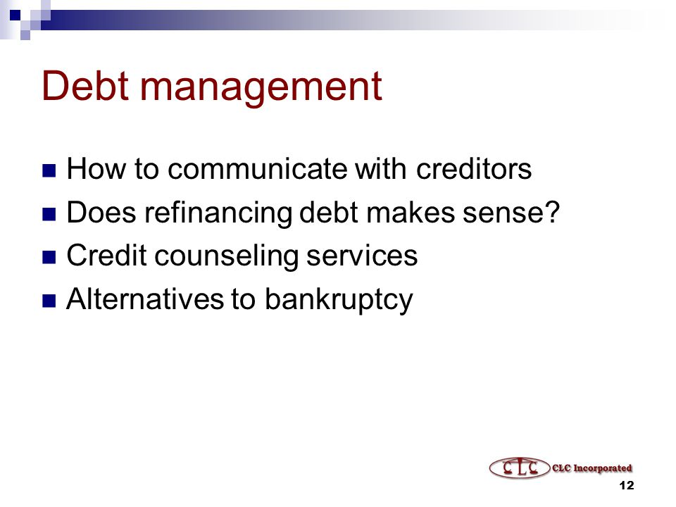 12 Debt management How to communicate with creditors Does refinancing debt makes sense.