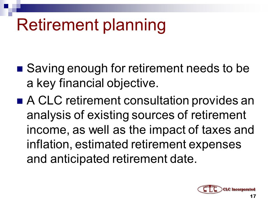 17 Retirement planning Saving enough for retirement needs to be a key financial objective.