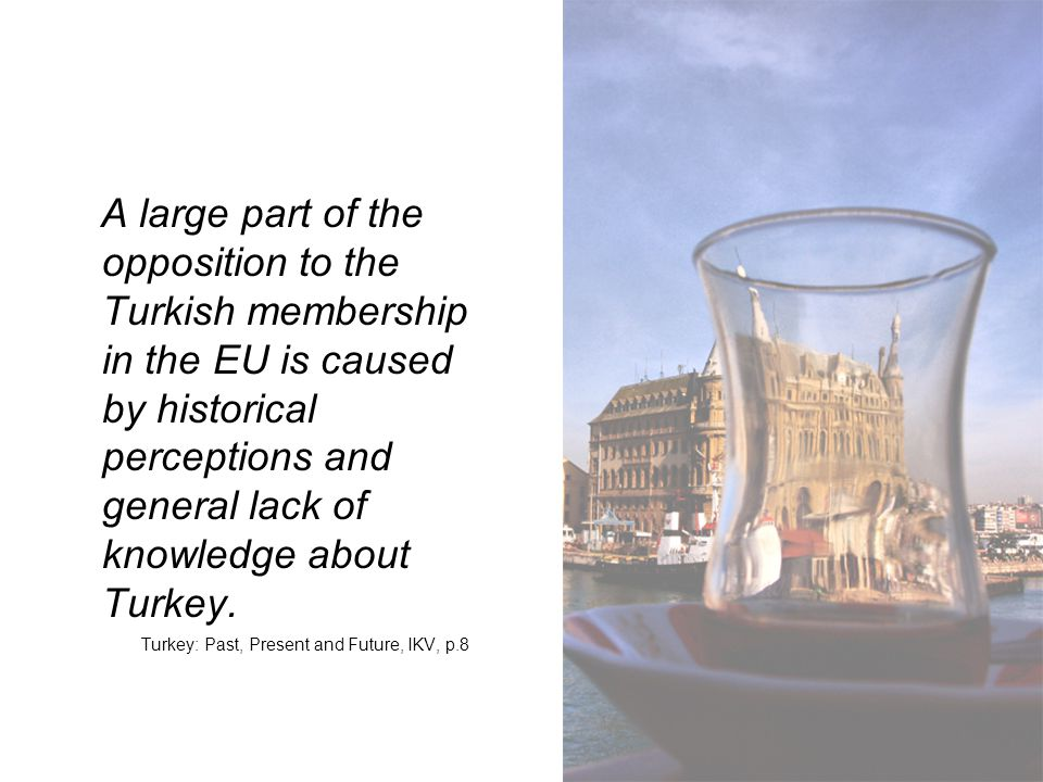 A large part of the opposition to the Turkish membership in the EU is caused by historical perceptions and general lack of knowledge about Turkey. Tur