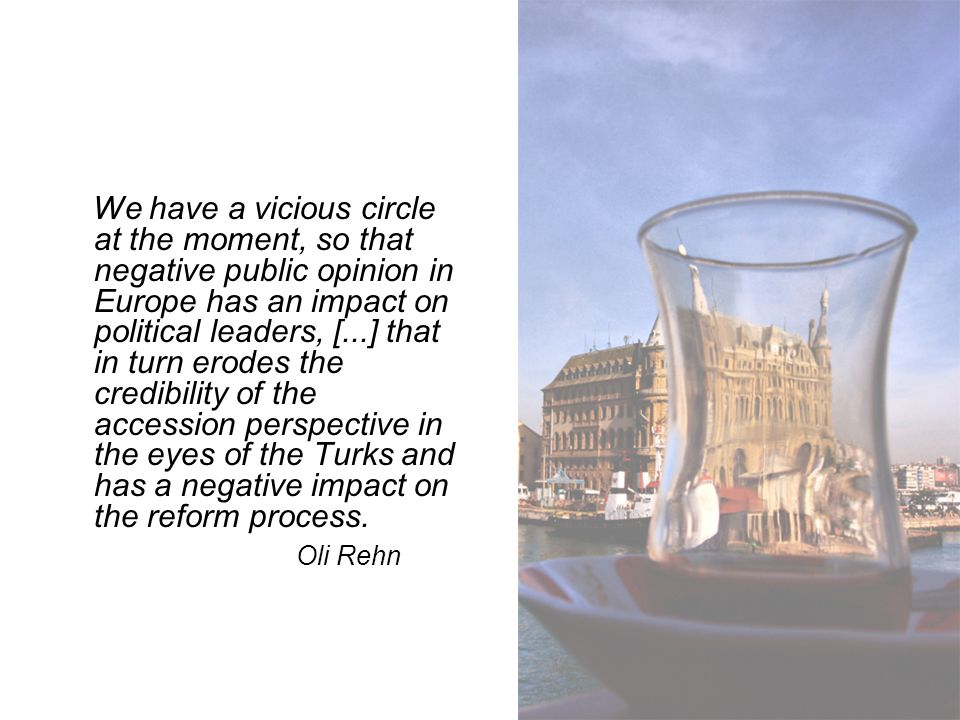 We have a vicious circle at the moment, so that negative public opinion in Europe has an impact on political leaders, [...] that in turn erodes the credibility of the accession perspective in the eyes of the Turks and has a negative impact on the reform process.