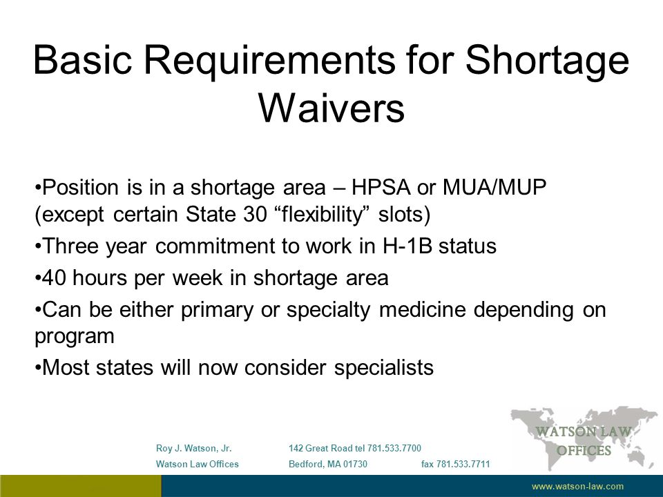 Basic Requirements for Shortage Waivers Position is in a shortage area – HPSA or MUA/MUP (except certain State 30 flexibility slots) Three year commitment to work in H-1B status 40 hours per week in shortage area Can be either primary or specialty medicine depending on program Most states will now consider specialists Roy J.