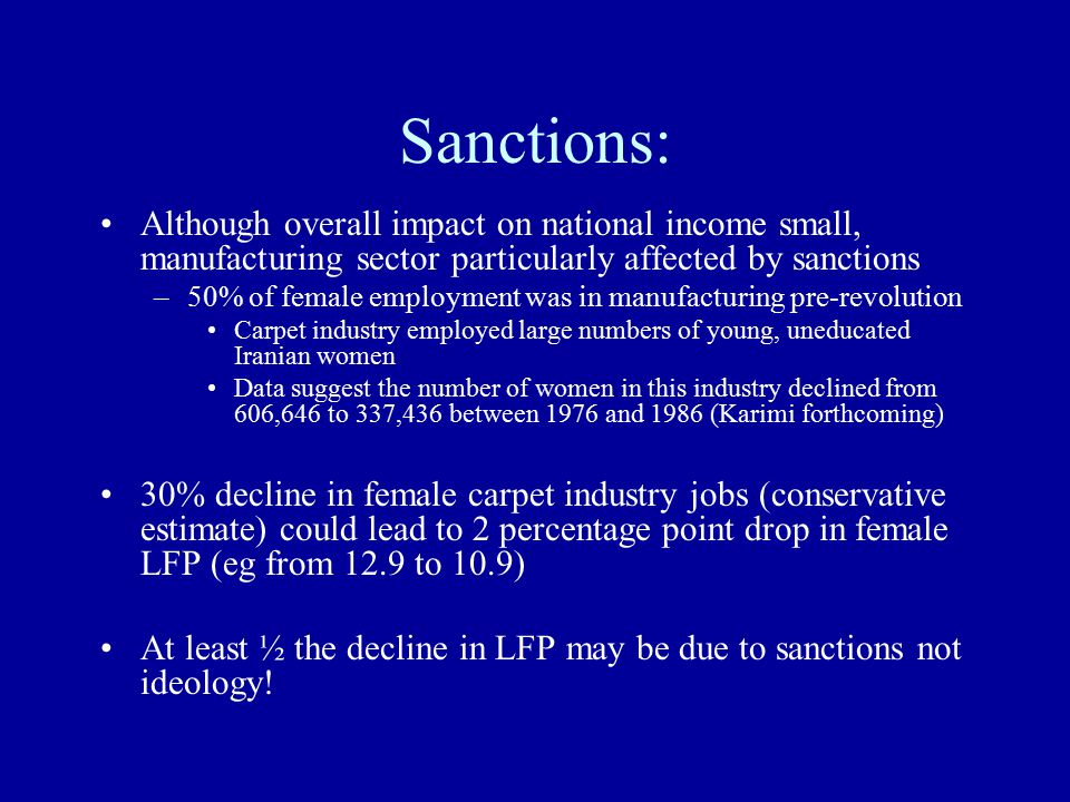 Sanctions: Although overall impact on national income small, manufacturing sector particularly affected by sanctions –50% of female employment was in manufacturing pre-revolution Carpet industry employed large numbers of young, uneducated Iranian women Data suggest the number of women in this industry declined from 606,646 to 337,436 between 1976 and 1986 (Karimi forthcoming) 30% decline in female carpet industry jobs (conservative estimate) could lead to 2 percentage point drop in female LFP (eg from 12.9 to 10.9) At least ½ the decline in LFP may be due to sanctions not ideology!