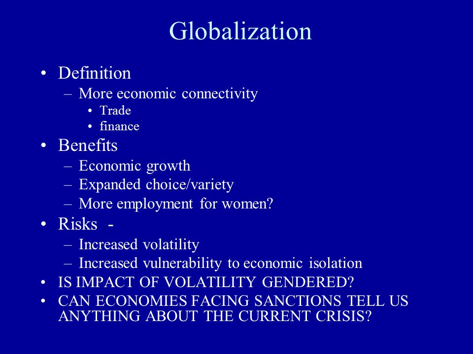 Globalization Definition –More economic connectivity Trade finance Benefits –Economic growth –Expanded choice/variety –More employment for women.