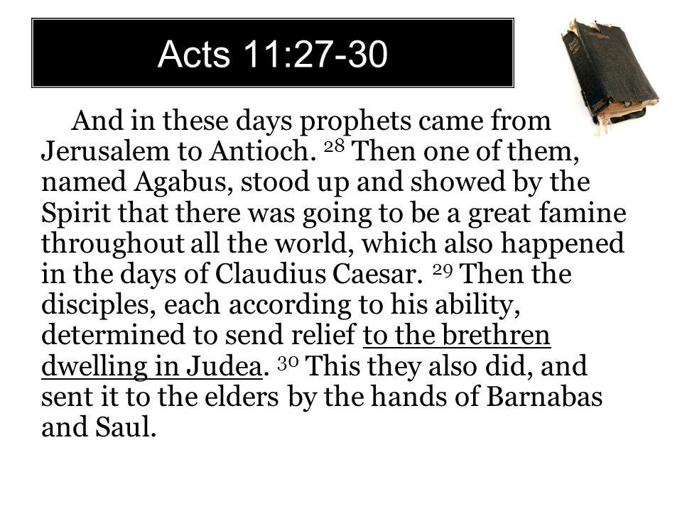 Acts 11:27-30 And in these days prophets came from Jerusalem to Antioch. 28 Then one of them, named Agabus, stood up and showed by the Spirit that the