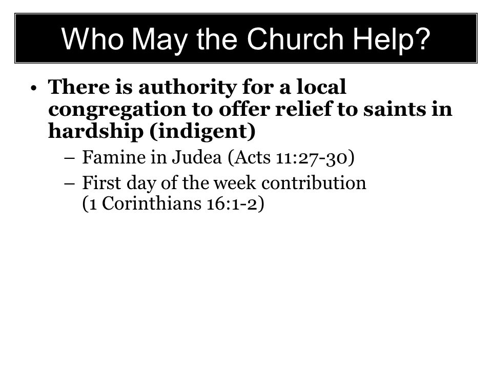 Who May the Church Help? There is authority for a local congregation to offer relief to saints in hardship (indigent) –Famine in Judea (Acts 11:27-30)