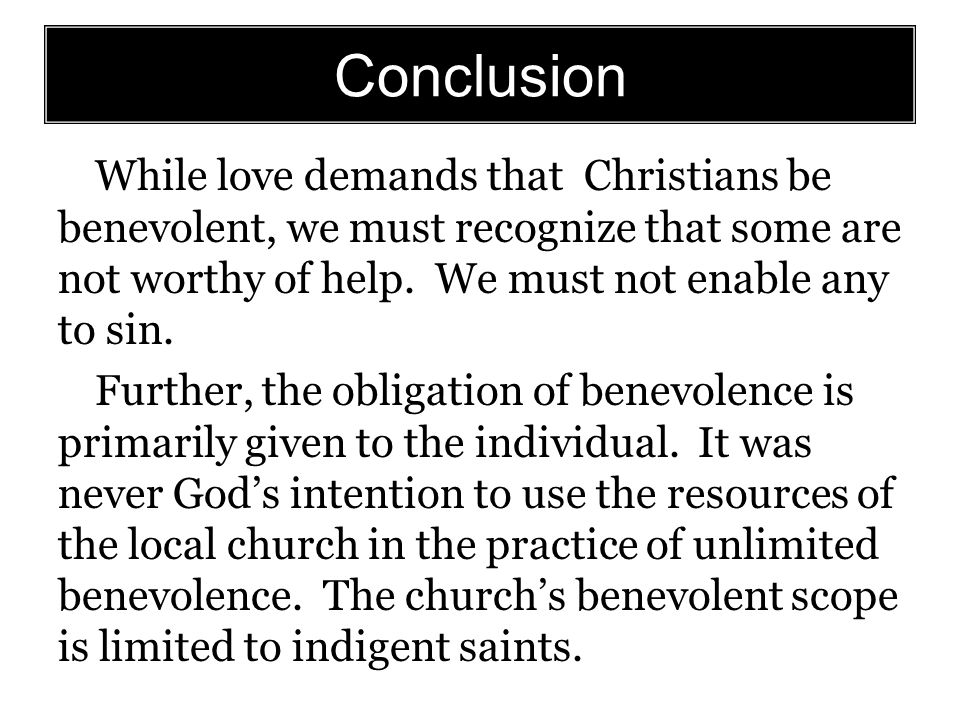 Conclusion While love demands that Christians be benevolent, we must recognize that some are not worthy of help.
