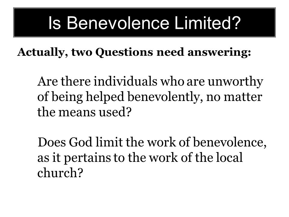 Actually, two Questions need answering: Are there individuals who are unworthy of being helped benevolently, no matter the means used? Does God limit