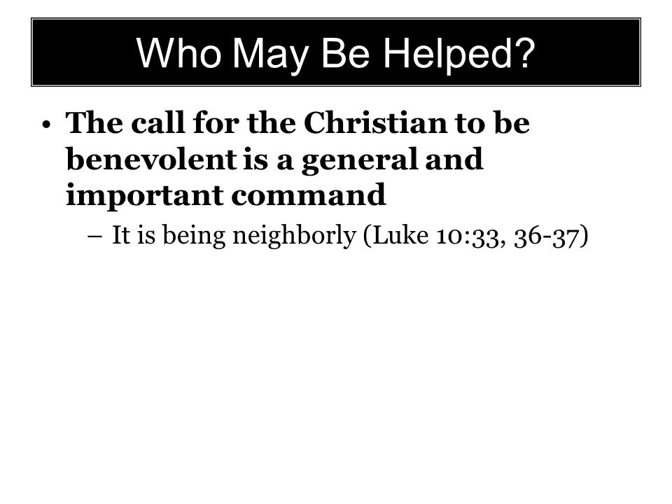 Who May Be Helped? The call for the Christian to be benevolent is a general and important command –It is being neighborly (Luke 10:33, 36-37)