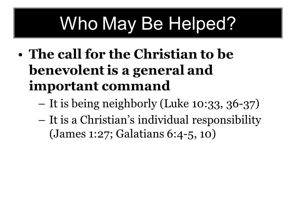 Who May Be Helped? The call for the Christian to be benevolent is a general and important command –It is being neighborly (Luke 10:33, 36-37) –It is a
