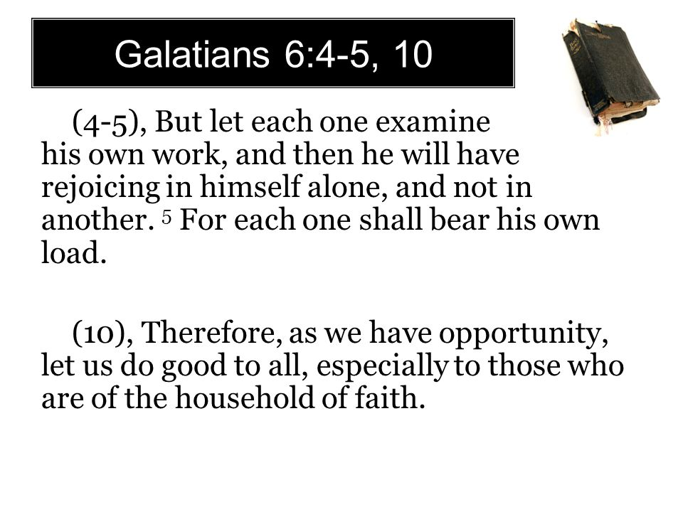 Galatians 6:4-5, 10 (4-5), But let each one examine his own work, and then he will have rejoicing in himself alone, and not in another.