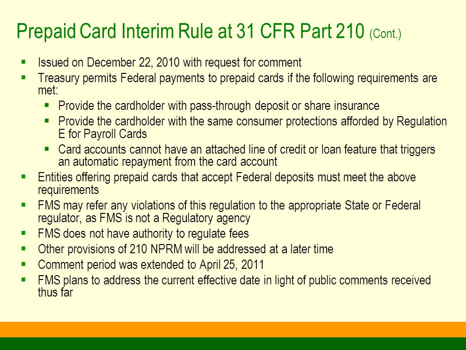Prepaid Card Interim Rule at 31 CFR Part 210 (Cont.)  Issued on December 22, 2010 with request for comment  Treasury permits Federal payments to prepaid cards if the following requirements are met:  Provide the cardholder with pass-through deposit or share insurance  Provide the cardholder with the same consumer protections afforded by Regulation E for Payroll Cards  Card accounts cannot have an attached line of credit or loan feature that triggers an automatic repayment from the card account  Entities offering prepaid cards that accept Federal deposits must meet the above requirements  FMS may refer any violations of this regulation to the appropriate State or Federal regulator, as FMS is not a Regulatory agency  FMS does not have authority to regulate fees  Other provisions of 210 NPRM will be addressed at a later time  Comment period was extended to April 25, 2011  FMS plans to address the current effective date in light of public comments received thus far