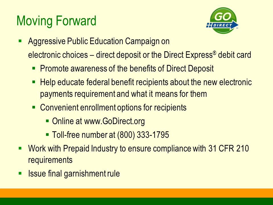 Moving Forward  Aggressive Public Education Campaign on electronic choices – direct deposit or the Direct Express ® debit card  Promote awareness of the benefits of Direct Deposit  Help educate federal benefit recipients about the new electronic payments requirement and what it means for them  Convenient enrollment options for recipients  Online at www.GoDirect.org  Toll-free number at (800) 333-1795  Work with Prepaid Industry to ensure compliance with 31 CFR 210 requirements  Issue final garnishment rule