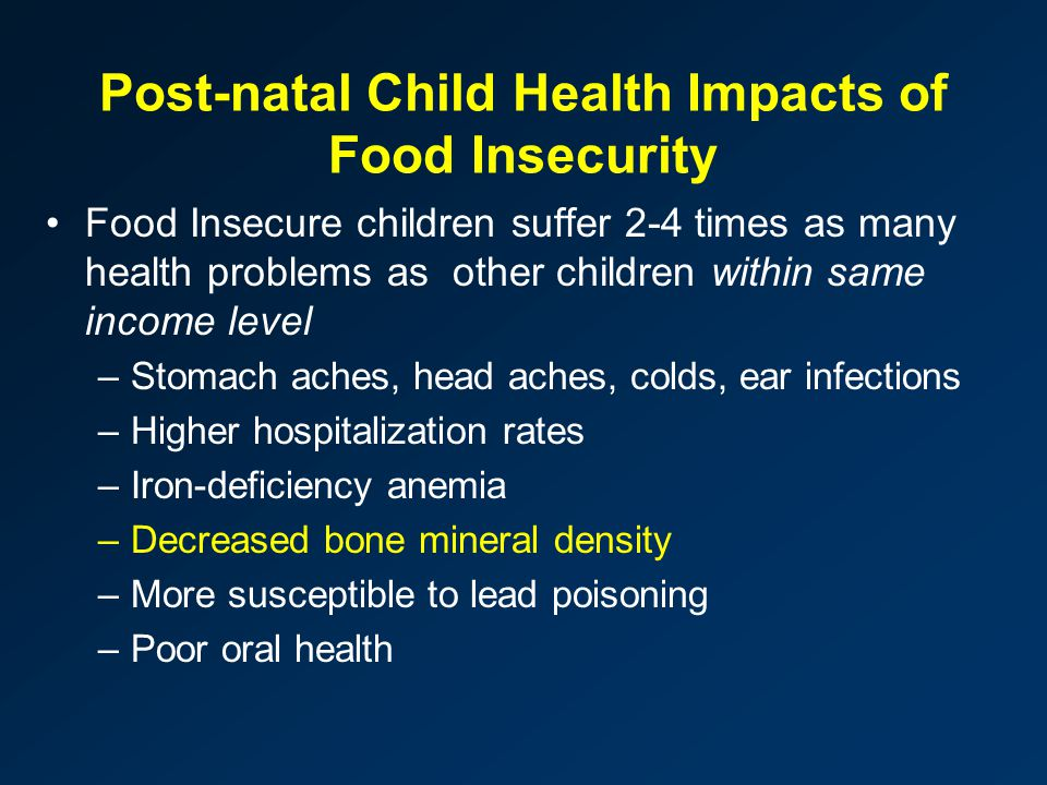 Post-natal Child Health Impacts of Food Insecurity Food Insecure children suffer 2-4 times as many health problems as other children within same income level –Stomach aches, head aches, colds, ear infections –Higher hospitalization rates –Iron-deficiency anemia –Decreased bone mineral density –More susceptible to lead poisoning –Poor oral health