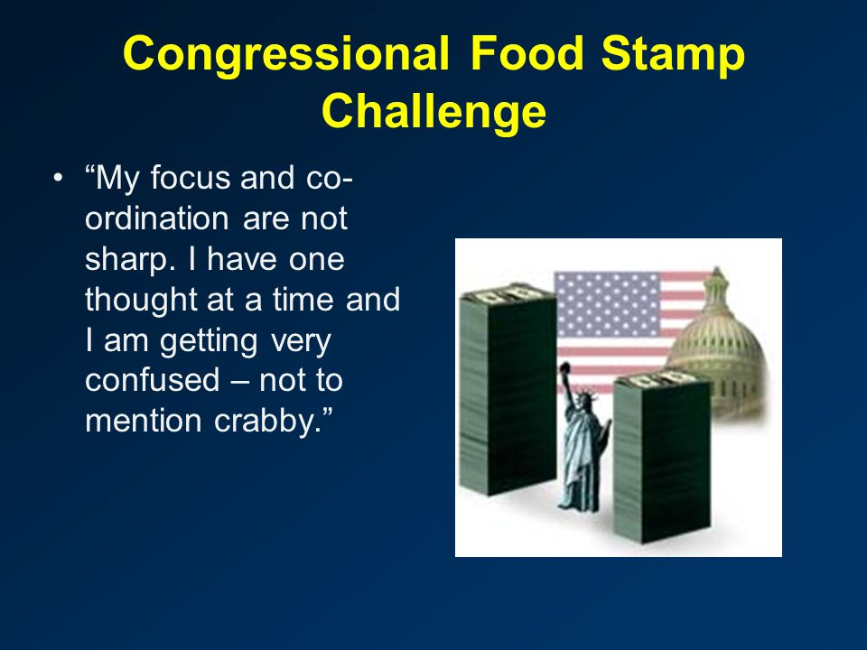 "Congressional Food Stamp Challenge ""My focus and co- ordination are not sharp. I have one thought at a time and I am getting very confused – not to me"
