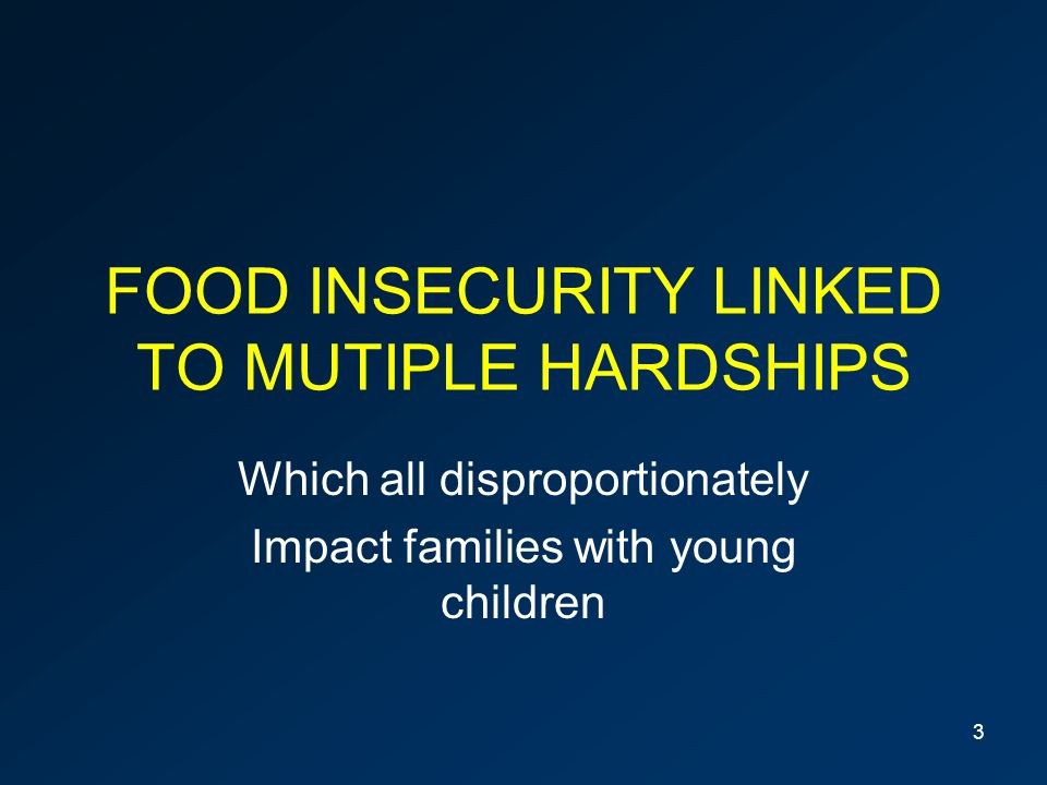 FOOD INSECURITY LINKED TO MUTIPLE HARDSHIPS Which all disproportionately Impact families with young children 3