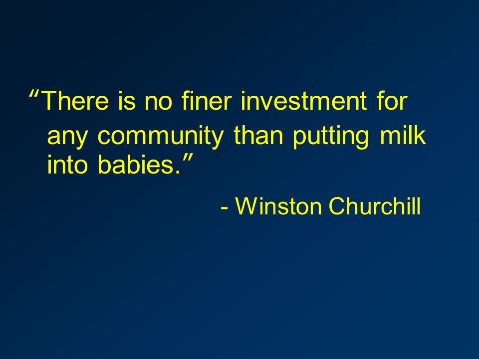 There is no finer investment for any community than putting milk into babies. - Winston Churchill