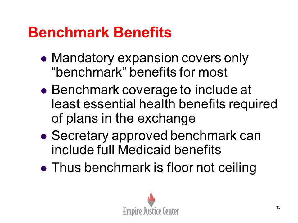 15 Benchmark Benefits Mandatory expansion covers only benchmark benefits for most Benchmark coverage to include at least essential health benefits required of plans in the exchange Secretary approved benchmark can include full Medicaid benefits Thus benchmark is floor not ceiling