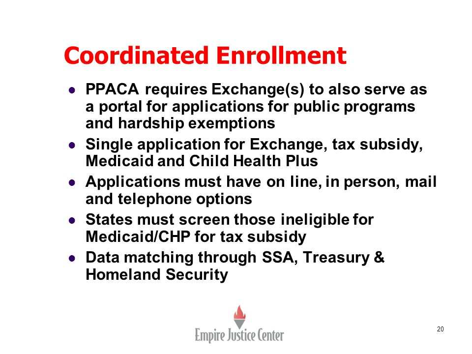 20 Coordinated Enrollment PPACA requires Exchange(s) to also serve as a portal for applications for public programs and hardship exemptions Single application for Exchange, tax subsidy, Medicaid and Child Health Plus Applications must have on line, in person, mail and telephone options States must screen those ineligible for Medicaid/CHP for tax subsidy Data matching through SSA, Treasury & Homeland Security