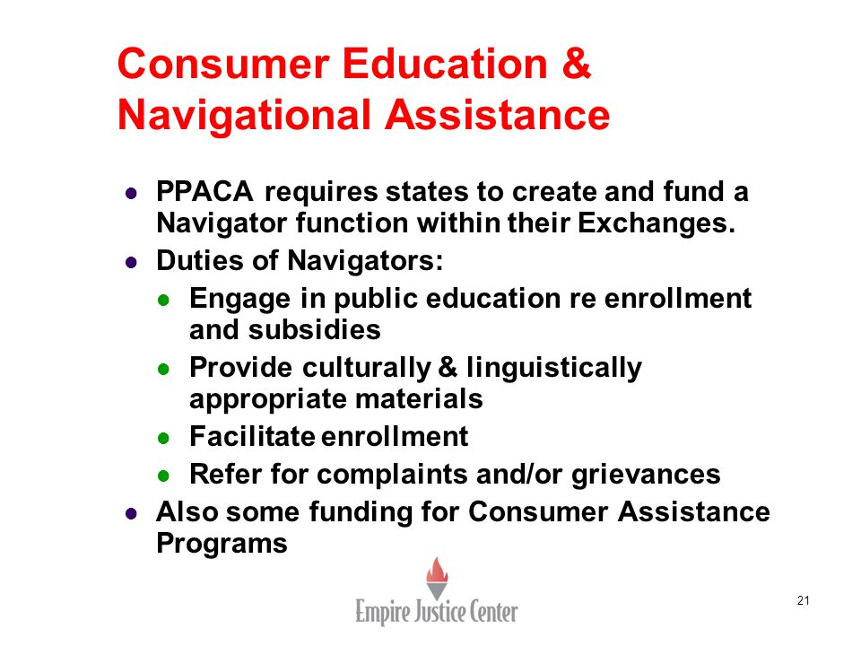 21 Consumer Education & Navigational Assistance PPACA requires states to create and fund a Navigator function within their Exchanges.