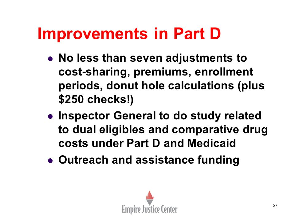 27 Improvements in Part D No less than seven adjustments to cost-sharing, premiums, enrollment periods, donut hole calculations (plus $250 checks!) In