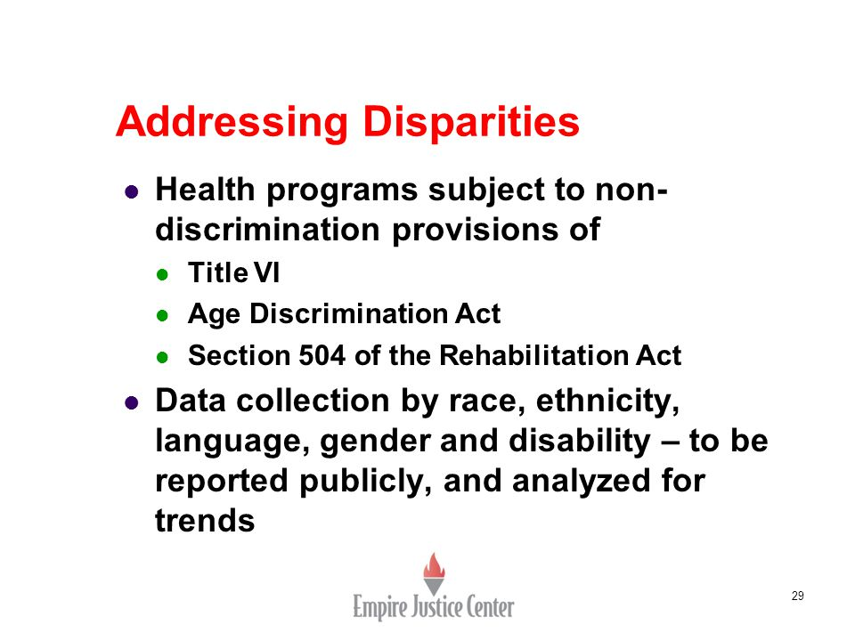 29 Addressing Disparities Health programs subject to non- discrimination provisions of Title VI Age Discrimination Act Section 504 of the Rehabilitation Act Data collection by race, ethnicity, language, gender and disability – to be reported publicly, and analyzed for trends
