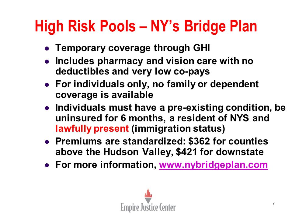 High Risk Pools – NY's Bridge Plan 7 Temporary coverage through GHI Includes pharmacy and vision care with no deductibles and very low co-pays For individuals only, no family or dependent coverage is available Individuals must have a pre-existing condition, be uninsured for 6 months, a resident of NYS and lawfully present (immigration status) Premiums are standardized: $362 for counties above the Hudson Valley, $421 for downstate For more information, www.nybridgeplan.comwww.nybridgeplan.com